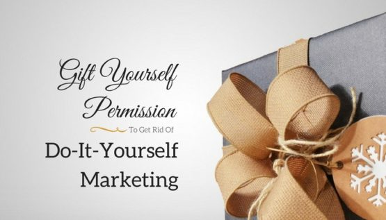 Gift Yourself Permission To Get Rid Of DIY Marketing New Year's Resolutions