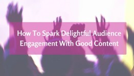 How To Spark Audience Engagement With Good Content