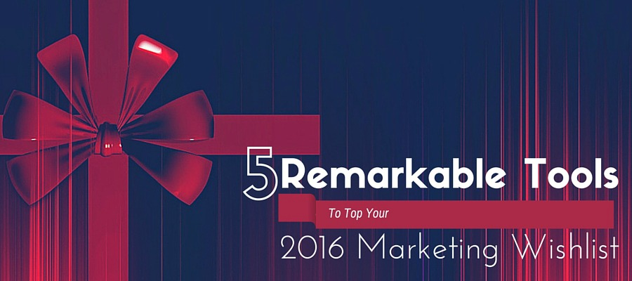 Remarkable Tools To Top Your 2016 Marketing Wishlist